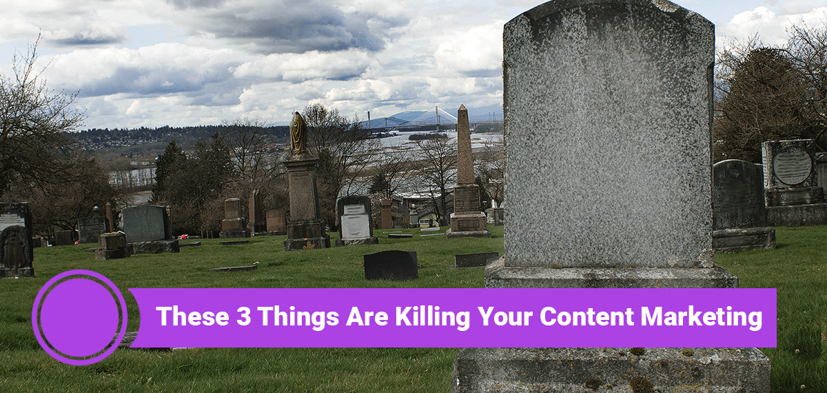 These Three Things Might be Killing Your Content Marketing Efforts
