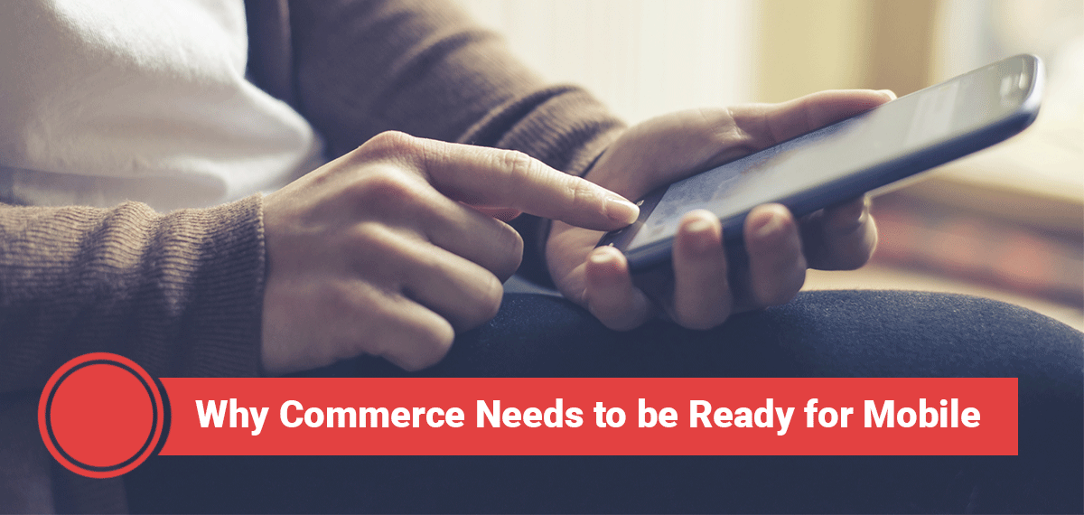 Why Commerce Needs to be Ready for Mobile
